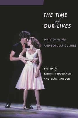 The Time of Our Lives: Dirty Dancing and Popular Culture - Howell, Amanda (Contributions by), and Osgerby, Bill (Contributions by), and Molloy, Claire (Contributions by)