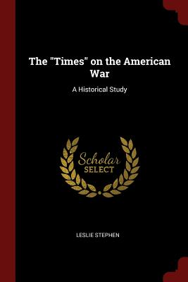 The Times on the American War: A Historical Study - Stephen, Leslie, Sir