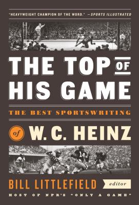 The Top of His Game: The Best Sportswriting of W. C. Heinz: A Library of America Special Publication - Heinz, W C, and Littlefield, Bill (Editor)