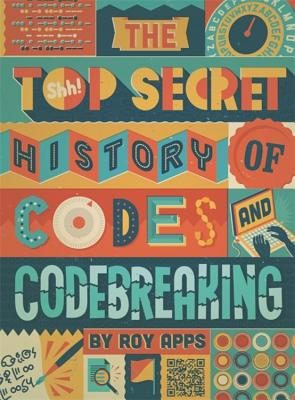The Top Secret History of Codes and Code Breaking - Apps, Roy