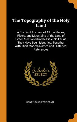 The Topography of the Holy Land: A Succinct Account of All the Places, Rivers, and Mountains of the Land of Israel, Mentioned in the Bible, So Far as They Have Been Identified: Together with Their Modern Names and Historical References - Tristram, Henry Baker