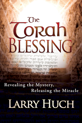 The Torah Blessing: Revealing the Mystery, Releasing the Miracle - Huch, Larry