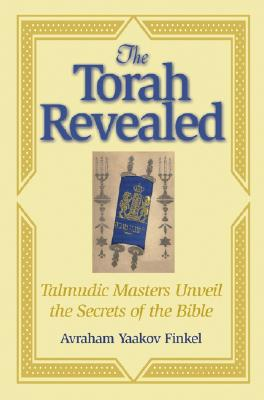 The Torah Revealed: Talmudic Masters Unveil the Secrets of the Bible - Finkel, Avraham Yaakov
