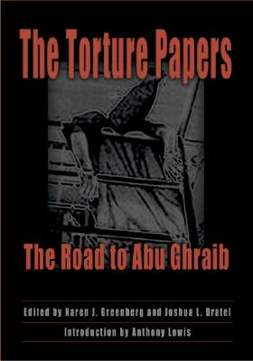 The Torture Papers: The Road to Abu Ghraib - Greenberg, Karen J (Editor), and Dratel, Joshua L (Editor), and Lewis, Anthony (Introduction by)