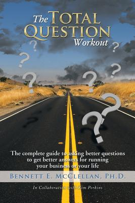The Total Question Workout: The Complete Guide to Asking Better Questions to Get Better Answers for Running Your Business or Your Life - McClellan Ph D, Bennett E