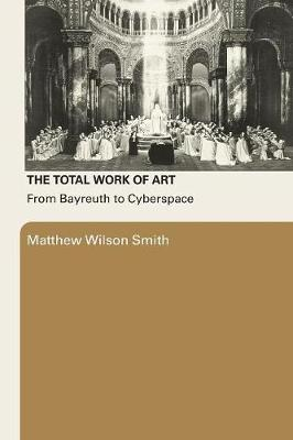 The Total Work of Art: From Bayreuth to Cyberspace - Smith, Matthew Wilson