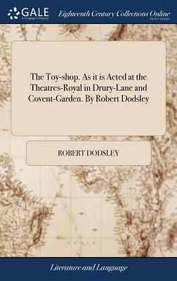The Toy-Shop. as It Is Acted at the Theatres-Royal in Drury-Lane and Covent-Garden. by Robert Dodsley - Dodsley, Robert