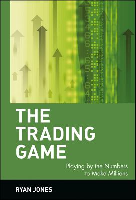 The Trading Game: Playing by the Numbers to Make Millions - Jones, Ryan