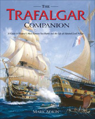 The Trafalgar Companion: A Guide to History's Most Famous Sea Battle and the Life of Admiral Lord Nelson - Adkin, Mark