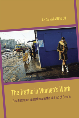 The Traffic in Women's Work: East European Migration and the Making of Europe - Parvulescu, Anca