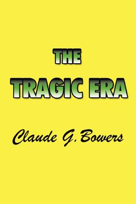The Tragic Era: The Revolution After Lincoln - Bowers, Claude G