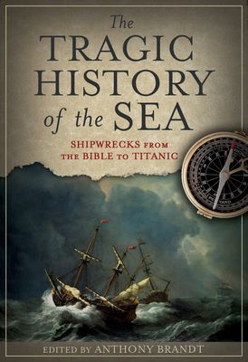 The Tragic History of the Sea: Shipwrecks from the Bible to Titanic - Brandt, Anthony