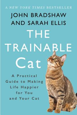 The Trainable Cat: A Practical Guide to Making Life Happier for You and Your Cat - Bradshaw, John, and Ellis, Sarah, Dr.