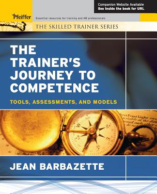The Trainer's Journey to Competence: Tools, Assessments, and Models - Barbazette, Jean