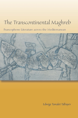 The Transcontinental Maghreb: Francophone Literature Across the Mediterranean - Talbayev, Edwige Tamalet
