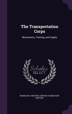 The Transportation Corps: Movements, Training, and Supply - Wardlow, Chester, and Center of Military History (Creator)