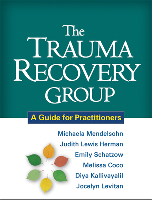 The Trauma Recovery Group: A Guide for Practitioners - Mendelsohn, Michaela, PhD, and Herman, Judith Lewis, MD, and Schatzow, Emily, Med