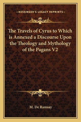 The Travels of Cyrus to Which Is Annexed a Discourse Upon the Theology and Mythology of the Pagans V1 - Ramsay, M de