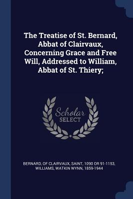 The Treatise of St. Bernard, Abbat of Clairvaux, Concerning Grace and Free Will, Addressed to William, Abbat of St. Thiery; - Bernard, Of Clairvaux Saint (Creator), and Williams, Watkin Wynn
