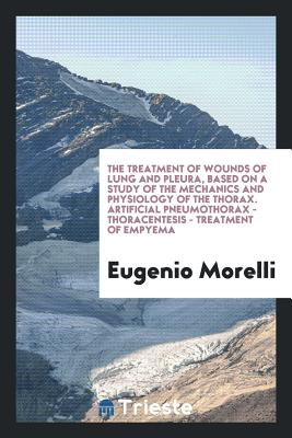 The Treatment of Wounds of Lung and Pleura, Based on a Study of the Mechanics and Physiology of the Thorax. Artificial Pneumothorax - Thoracentesis - Treatment of Empyema - Morelli, Eugenio
