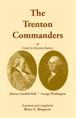 The Trenton Commanders: Johann Gottlieb Rall and George Washington, as Noted in Hessian Diaries - Burgoyne, Bruce E