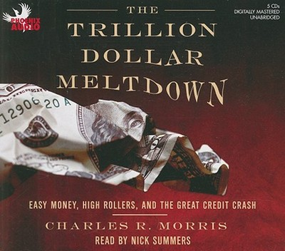 The Trillion Dollar Meltdown: Easy Money, High Rollers, and the Great Credit Crash - Morris, Charles R, and Summers, Nick (Read by)