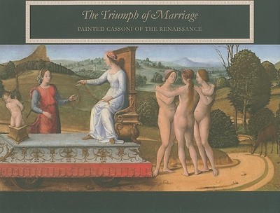The Triumph of Marriage: Painted Cassoni of the Renaissance - Baskins, Cristelle, and Randolph, Adrian W B, Professor, and Musacchio, Jacqueline Marie, Ms.