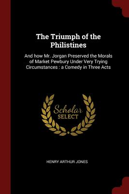 The Triumph of the Philistines: And How Mr. Jorgan Preserved the Morals of Market Pewbury Under Very Trying Circumstances: A Comedy in Three Acts - Jones, Henry Arthur