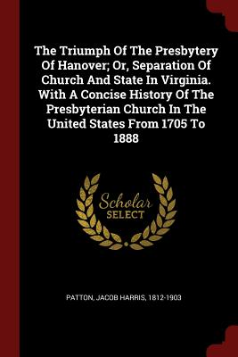 The Triumph of the Presbytery of Hanover; Or, Separation of Church and State in Virginia. with a Concise History of the Presbyterian Church in the United States from 1705 to 1888 - Patton, Jacob Harris 1812-1903 (Creator)