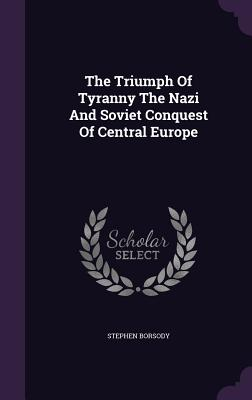 The Triumph of Tyranny the Nazi and Soviet Conquest of Central Europe - Borsody, Stephen, Professor
