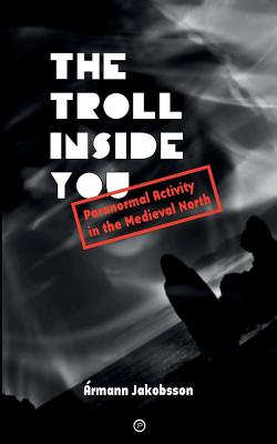 The Troll Inside You: Paranormal Activity in the Medieval North - Jakobsson, Armann