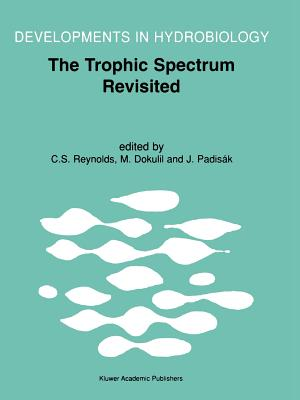 The Trophic Spectrum Revisited: The Influence of Trophic State on the Assembly of Phytoplankton Communities Proceedings of the 11th Workshop of the International Association of Phytoplankton Taxonomy and Ecology (IAP), held at Shrewsbury, U.K., 15-23... - Reynolds, Colin S. (Editor), and Dokulil, Martin T. (Editor), and Padisak, Judit (Editor)