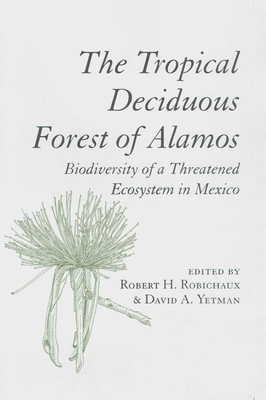 The Tropical Deciduous Forest of Alamos: Biodiversity of a Threatened Ecosystem in Mexico - Robichaux, Robert H (Editor), and Yetman, David (Editor)