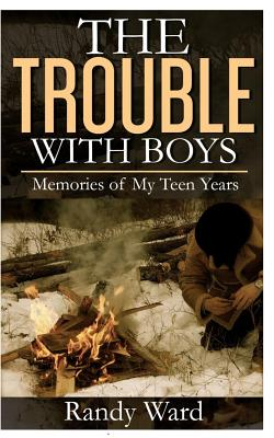 The Trouble with Boys: Memories of My Teen Years - Ward, Randy, and Ward, Matthew (Editor)