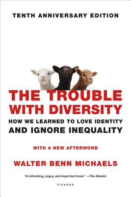 The Trouble with Diversity: How We Learned to Love Identity and Ignore Inequality - Michaels, Walter Benn