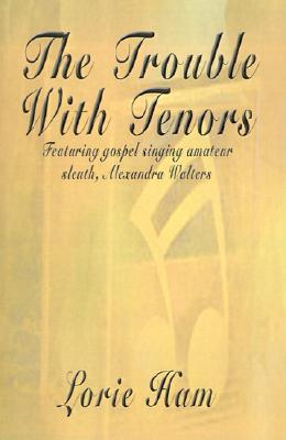 The Trouble with Tenors: A Mystery Featuring Gospel Singer Alexandra Walters - Ham, Lorie