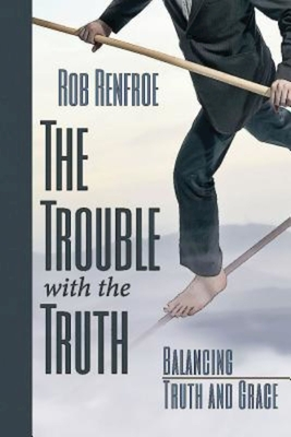 The Trouble with the Truth: Balancing Truth and Grace - Renfroe, Rob