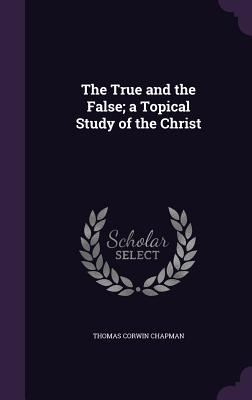 The True and the False; A Topical Study of the Christ - Chapman, Thomas Corwin
