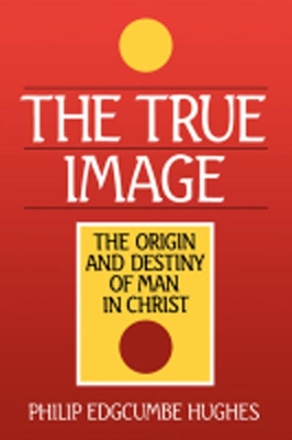 The True Image: The Origin and Destiny of Man in Christ - Hughes, Philip Edcumbe