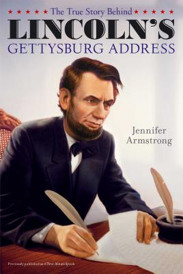 The True Story Behind Lincoln's Gettysburg Address - Armstrong, Jennifer