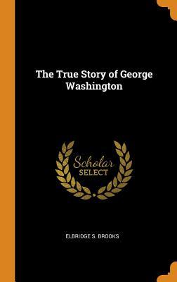 The True Story of George Washington - Brooks, Elbridge S