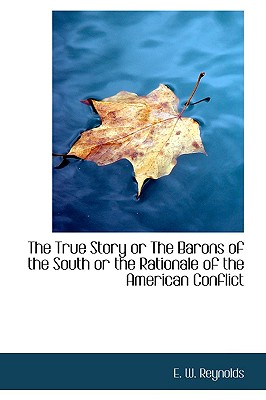 The True Story or the Barons of the South or the Rationale of the American Conflict - Reynolds, E W