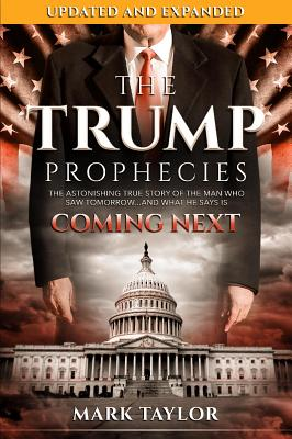 The Trump Prophecies: The Astonishing True Story of the Man Who Saw Tomorrow...and What He Says Is Coming Next - Taylor, Mark