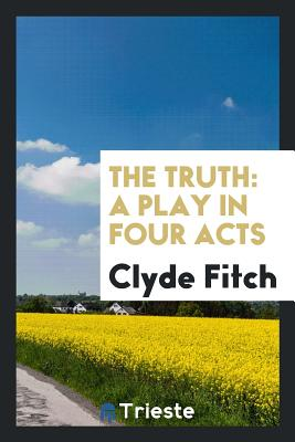 The Truth: A Play in Four Acts - Fitch, Clyde