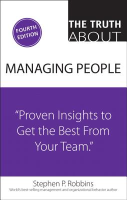 The Truth about Managing People: Proven Insights to Get the Best from Your Team - Robbins, Stephen P, Dr.