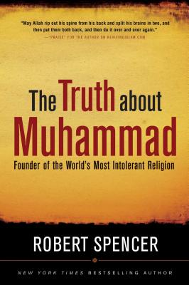 The Truth about Muhammad: Founder of the World's Most Intolerant Religion - Spencer, Robert