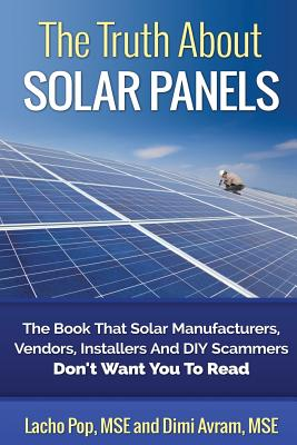 The Truth about Solar Panels: The Book That Solar Manufacturers, Vendors, Installers and DIY Scammers Don't Want You to Read - Avram Mse, DIMI, and Pop Mse, Lacho
