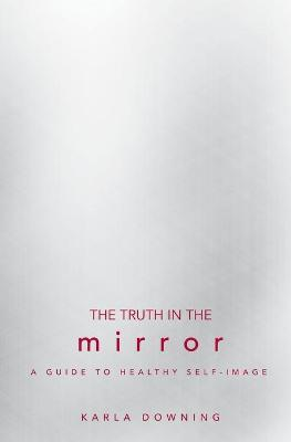 The Truth in the Mirror: A Guide to Healthy Self-Image - Downing, Karla