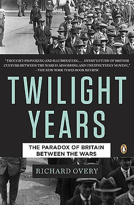 The Twilight Years: The Paradox of Britain Between the Wars - Overy, Richard J