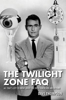 The Twilight Zone FAQ: All That's Left to Know about the Fifth Dimension and Beyond - Thompson, Dave